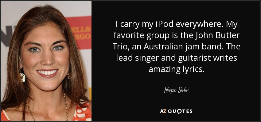 I carry my iPod everywhere. My favorite group is the John Butler Trio, an Australian jam band. The lead singer and guitarist writes amazing lyrics. - Hope Solo
