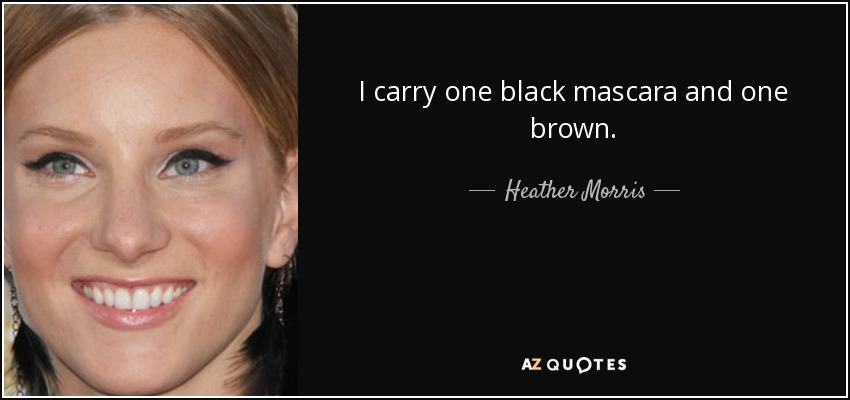 I carry one black mascara and one brown. - Heather Morris