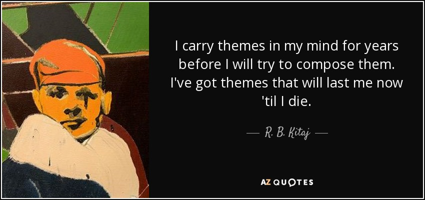 I carry themes in my mind for years before I will try to compose them. I've got themes that will last me now 'til I die. - R. B. Kitaj