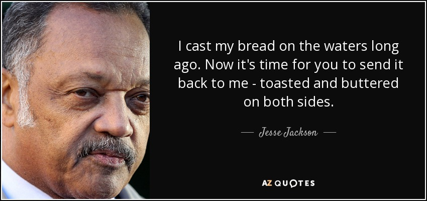 I cast my bread on the waters long ago. Now it's time for you to send it back to me - toasted and buttered on both sides. - Jesse Jackson