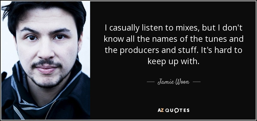 I casually listen to mixes, but I don't know all the names of the tunes and the producers and stuff. It's hard to keep up with. - Jamie Woon
