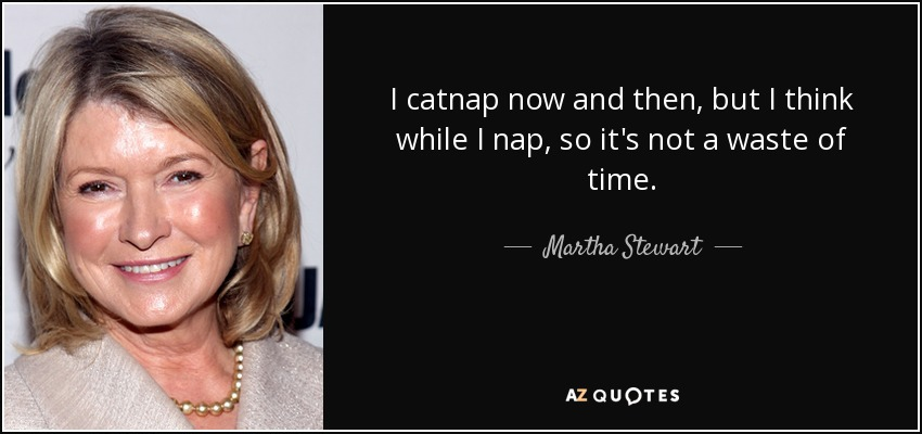 I catnap now and then, but I think while I nap, so it's not a waste of time. - Martha Stewart