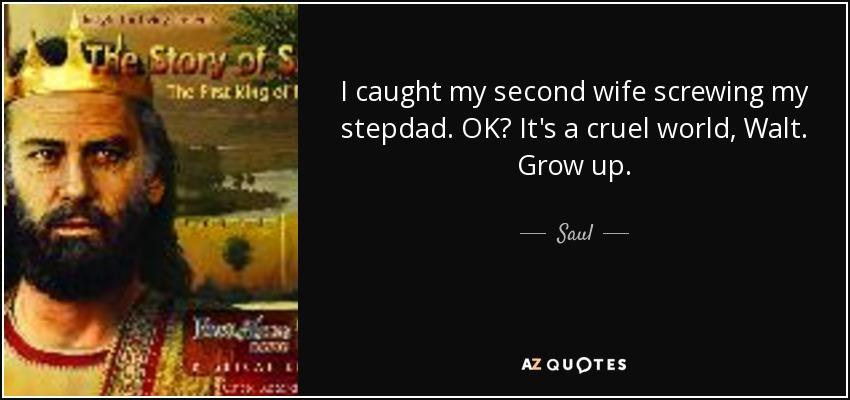 I caught my second wife screwing my stepdad. OK? It's a cruel world, Walt. Grow up. - Saul