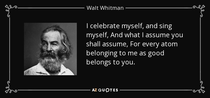 I celebrate myself, and sing myself, And what I assume you shall assume, For every atom belonging to me as good belongs to you. - Walt Whitman