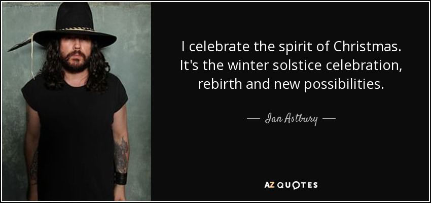 I celebrate the spirit of Christmas. It's the winter solstice celebration, rebirth and new possibilities. - Ian Astbury