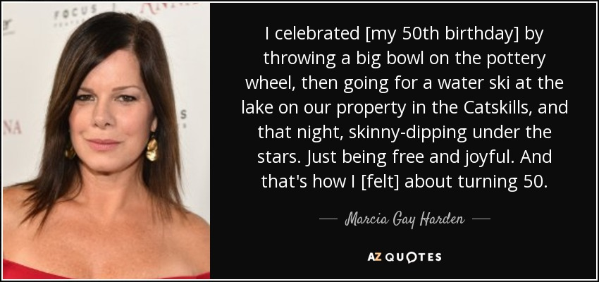 I celebrated [my 50th birthday] by throwing a big bowl on the pottery wheel, then going for a water ski at the lake on our property in the Catskills, and that night, skinny-dipping under the stars. Just being free and joyful. And that's how I [felt] about turning 50. - Marcia Gay Harden
