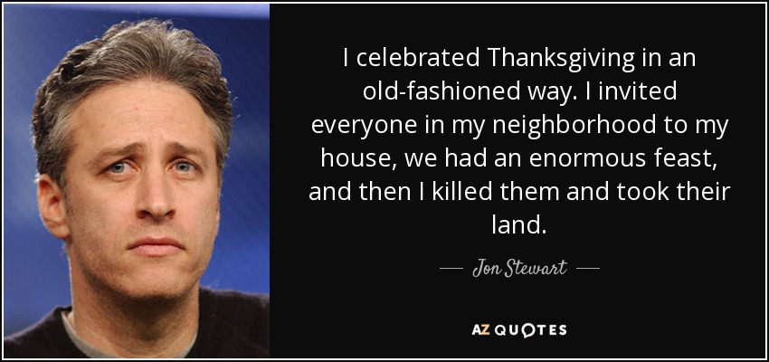 I celebrated Thanksgiving in an old-fashioned way. I invited everyone in my neighborhood to my house, we had an enormous feast, and then I killed them and took their land. - Jon Stewart