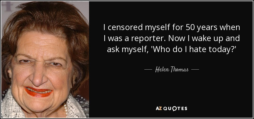 I censored myself for 50 years when I was a reporter. Now I wake up and ask myself, 'Who do I hate today?' - Helen Thomas