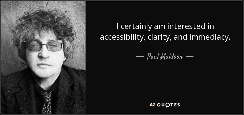 I certainly am interested in accessibility, clarity, and immediacy. - Paul Muldoon