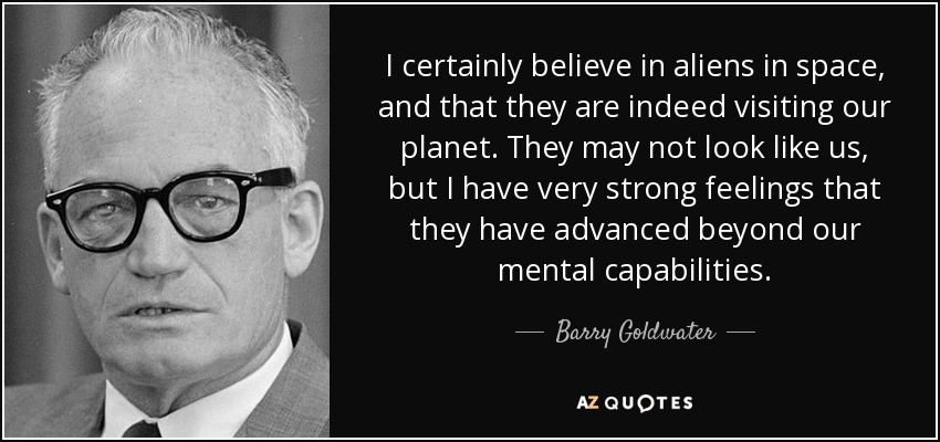 I certainly believe in aliens in space, and that they are indeed visiting our planet. They may not look like us, but I have very strong feelings that they have advanced beyond our mental capabilities. - Barry Goldwater