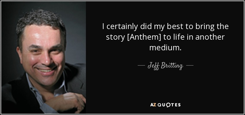 I certainly did my best to bring the story [Anthem] to life in another medium. - Jeff Britting