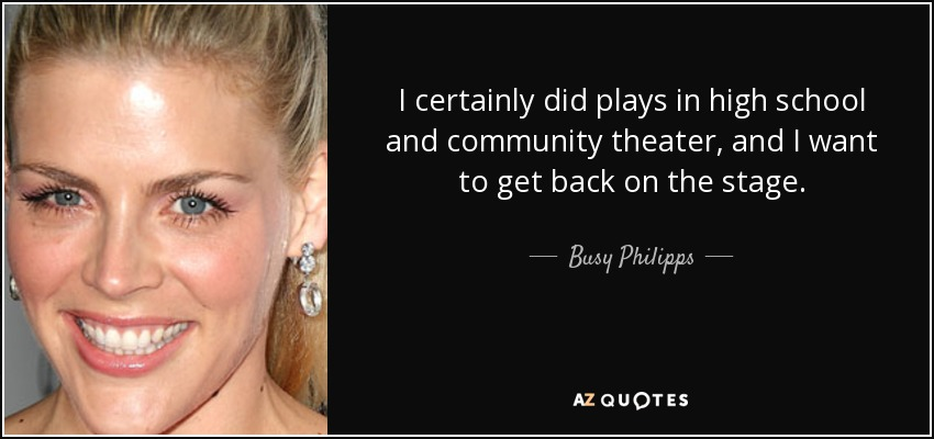 I certainly did plays in high school and community theater, and I want to get back on the stage. - Busy Philipps