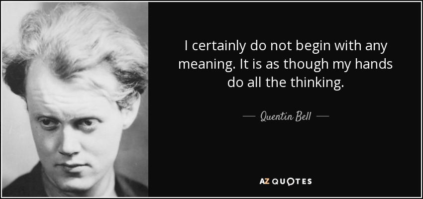 I certainly do not begin with any meaning. It is as though my hands do all the thinking. - Quentin Bell