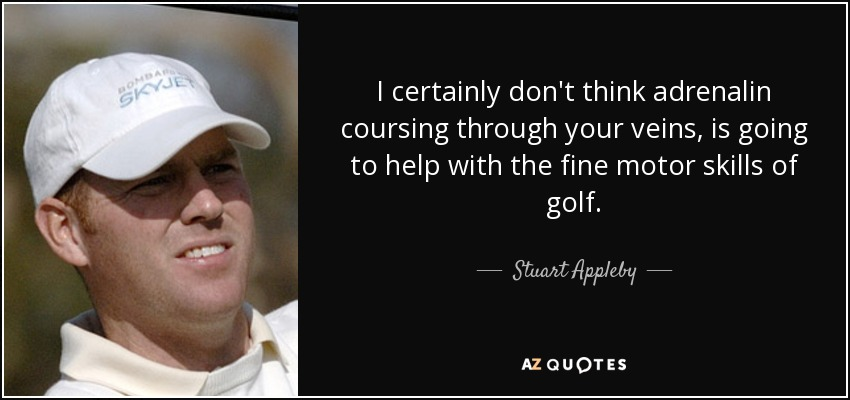 I certainly don't think adrenalin coursing through your veins, is going to help with the fine motor skills of golf. - Stuart Appleby