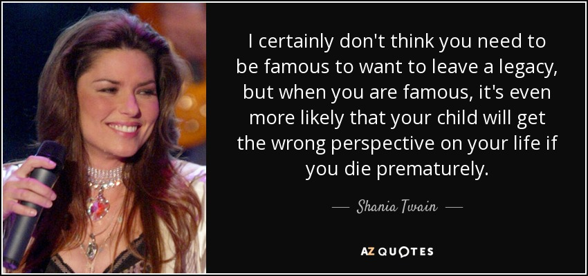 I certainly don't think you need to be famous to want to leave a legacy, but when you are famous, it's even more likely that your child will get the wrong perspective on your life if you die prematurely. - Shania Twain