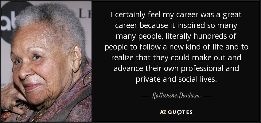 I certainly feel my career was a great career because it inspired so many many people, literally hundreds of people to follow a new kind of life and to realize that they could make out and advance their own professional and private and social lives. - Katherine Dunham