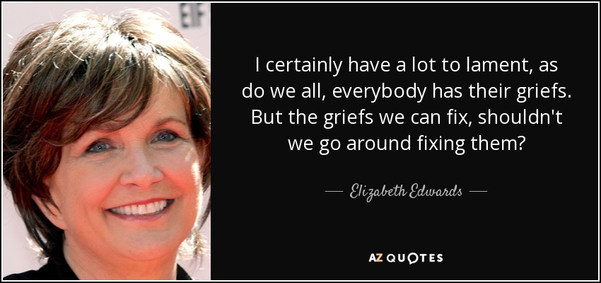 I certainly have a lot to lament, as do we all, everybody has their griefs. But the griefs we can fix, shouldn't we go around fixing them? - Elizabeth Edwards