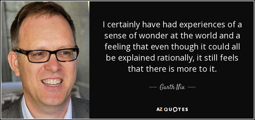 I certainly have had experiences of a sense of wonder at the world and a feeling that even though it could all be explained rationally, it still feels that there is more to it. - Garth Nix