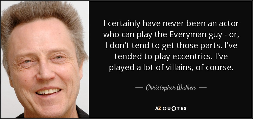 I certainly have never been an actor who can play the Everyman guy - or, I don't tend to get those parts. I've tended to play eccentrics. I've played a lot of villains, of course. - Christopher Walken