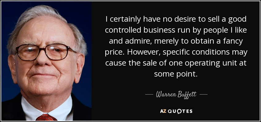 I certainly have no desire to sell a good controlled business run by people I like and admire, merely to obtain a fancy price. However, specific conditions may cause the sale of one operating unit at some point. - Warren Buffett