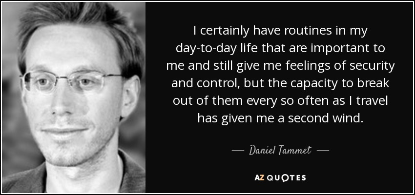 I certainly have routines in my day-to-day life that are important to me and still give me feelings of security and control, but the capacity to break out of them every so often as I travel has given me a second wind. - Daniel Tammet