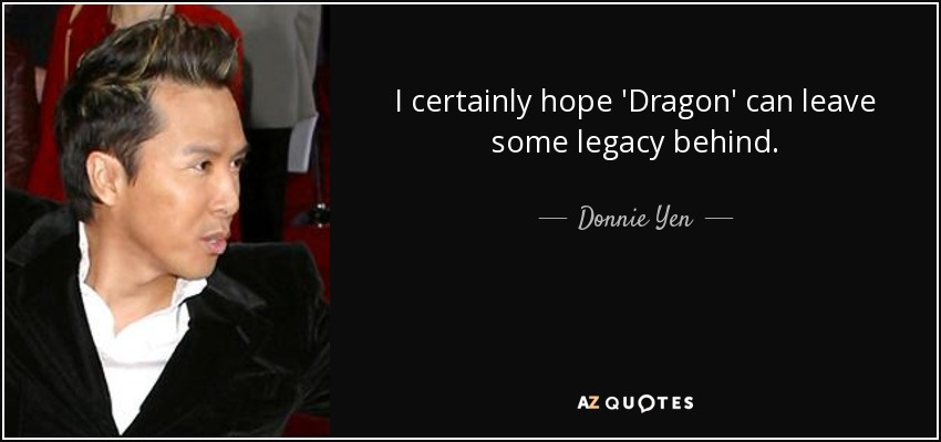 I certainly hope 'Dragon' can leave some legacy behind. - Donnie Yen