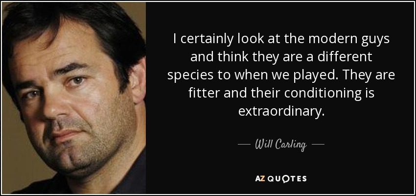 I certainly look at the modern guys and think they are a different species to when we played. They are fitter and their conditioning is extraordinary. - Will Carling