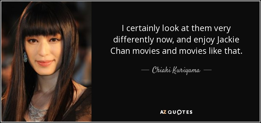 I certainly look at them very differently now, and enjoy Jackie Chan movies and movies like that. - Chiaki Kuriyama