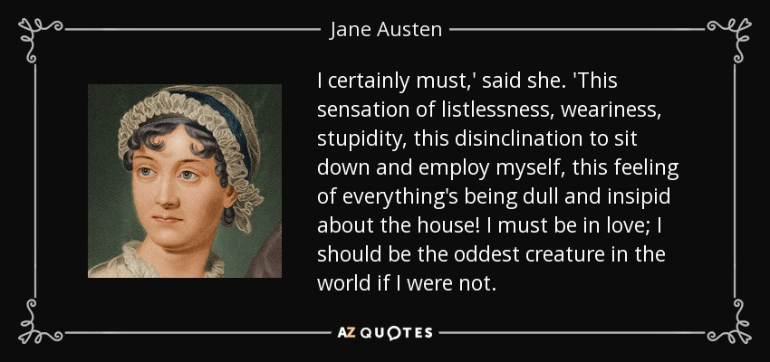 I certainly must,' said she. 'This sensation of listlessness, weariness, stupidity, this disinclination to sit down and employ myself, this feeling of everything's being dull and insipid about the house! I must be in love; I should be the oddest creature in the world if I were not. - Jane Austen
