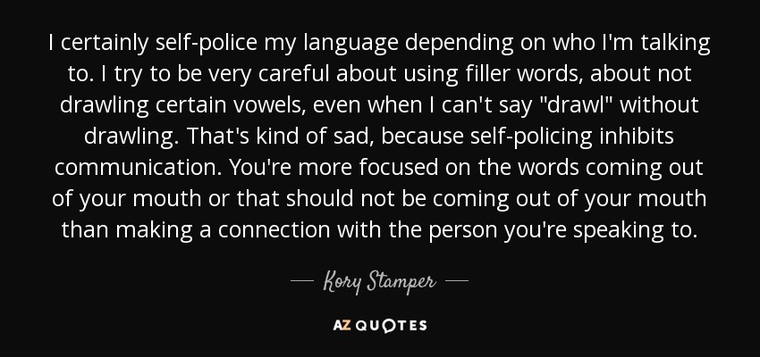 I certainly self-police my language depending on who I'm talking to. I try to be very careful about using filler words, about not drawling certain vowels, even when I can't say