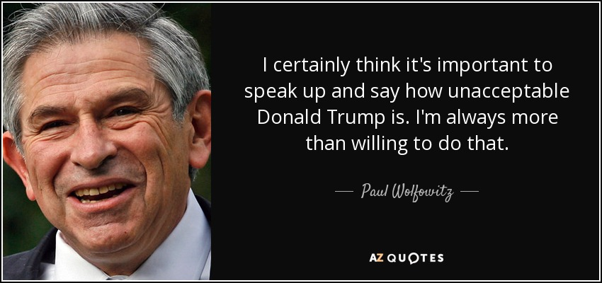 I certainly think it's important to speak up and say how unacceptable Donald Trump is. I'm always more than willing to do that. - Paul Wolfowitz
