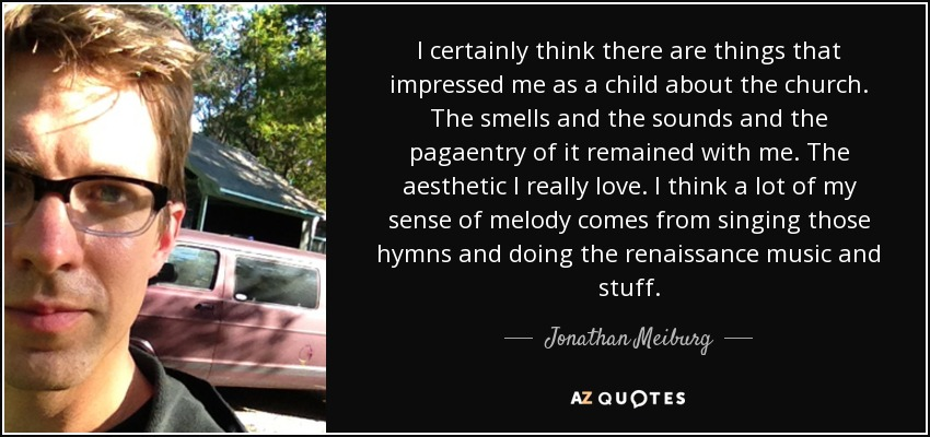 I certainly think there are things that impressed me as a child about the church. The smells and the sounds and the pagaentry of it remained with me. The aesthetic I really love. I think a lot of my sense of melody comes from singing those hymns and doing the renaissance music and stuff. - Jonathan Meiburg