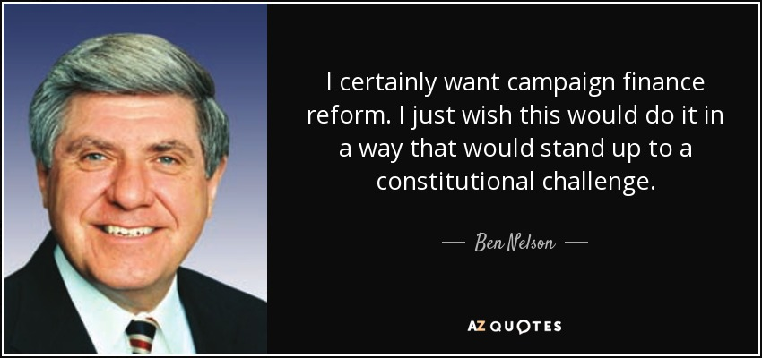 I certainly want campaign finance reform. I just wish this would do it in a way that would stand up to a constitutional challenge. - Ben Nelson
