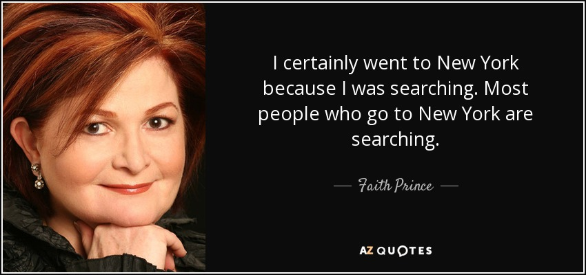 I certainly went to New York because I was searching. Most people who go to New York are searching. - Faith Prince