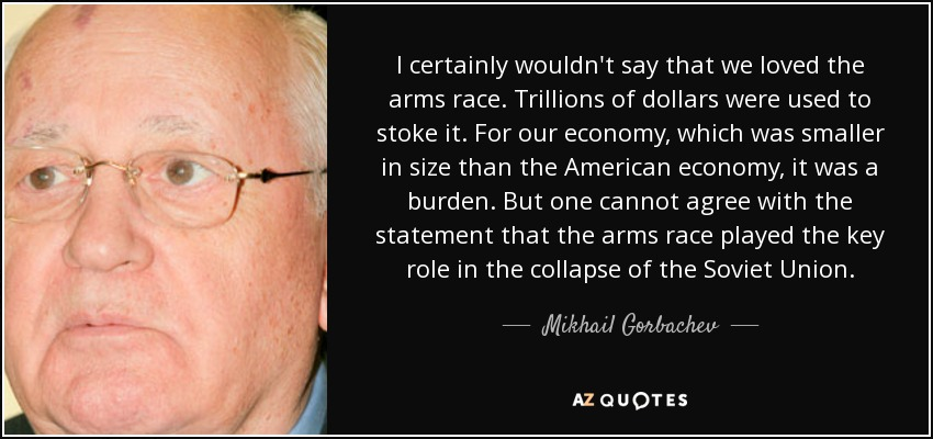 I certainly wouldn't say that we loved the arms race. Trillions of dollars were used to stoke it. For our economy, which was smaller in size than the American economy, it was a burden. But one cannot agree with the statement that the arms race played the key role in the collapse of the Soviet Union. - Mikhail Gorbachev