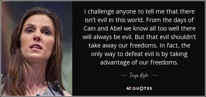 I challenge anyone to tell me that there isn't evil in this world. From the days of Cain and Abel we know all too well there will always be evil. But that evil shouldn't take away our freedoms. In fact, the only way to defeat evil is by taking advantage of our freedoms. - Taya Kyle