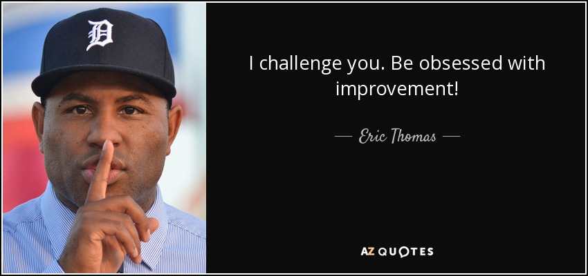 I challenge you. Be obsessed with improvement! - Eric Thomas