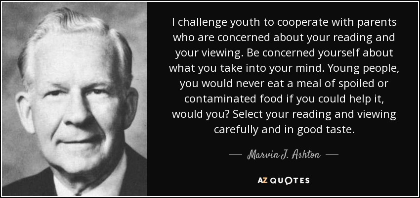 I challenge youth to cooperate with parents who are concerned about your reading and your viewing. Be concerned yourself about what you take into your mind. Young people, you would never eat a meal of spoiled or contaminated food if you could help it, would you? Select your reading and viewing carefully and in good taste. - Marvin J. Ashton
