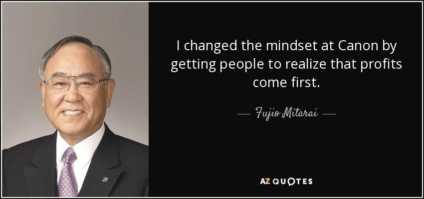 I changed the mindset at Canon by getting people to realize that profits come first. - Fujio Mitarai