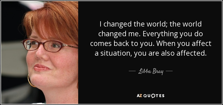 I changed the world; the world changed me. Everything you do comes back to you. When you affect a situation, you are also affected. - Libba Bray