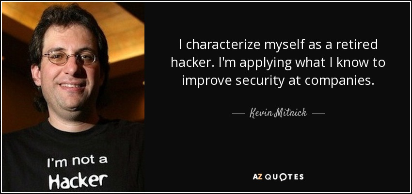 I characterize myself as a retired hacker. I'm applying what I know to improve security at companies. - Kevin Mitnick