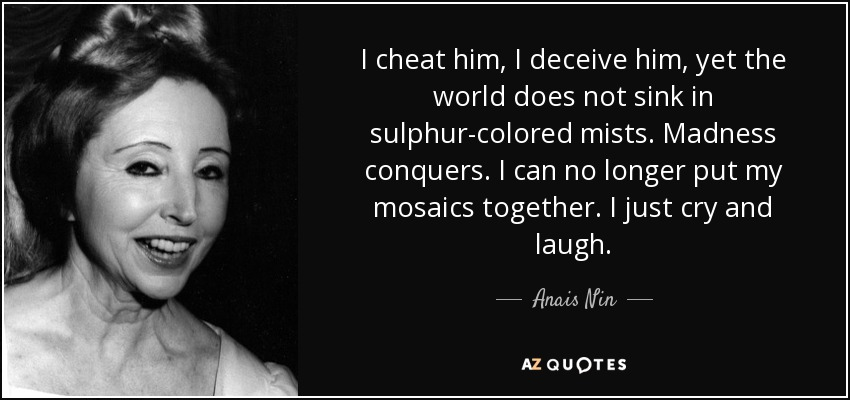 I cheat him, I deceive him, yet the world does not sink in sulphur-colored mists. Madness conquers. I can no longer put my mosaics together. I just cry and laugh. - Anais Nin