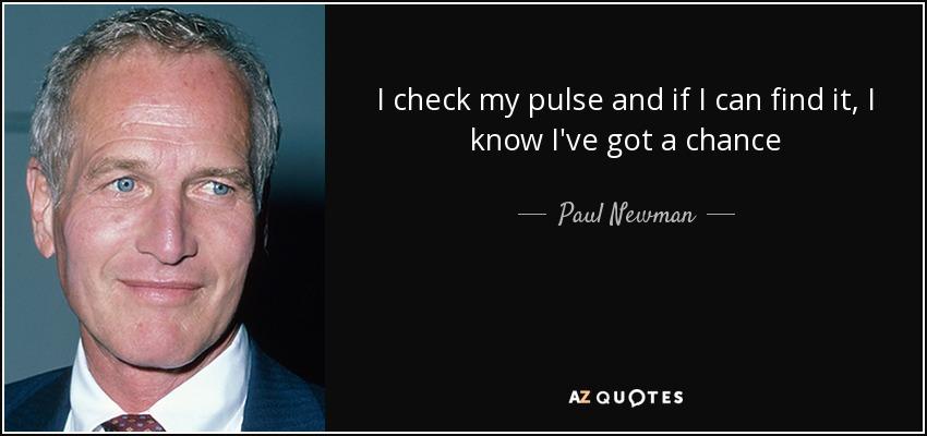 I check my pulse and if I can find it, I know I've got a chance - Paul Newman