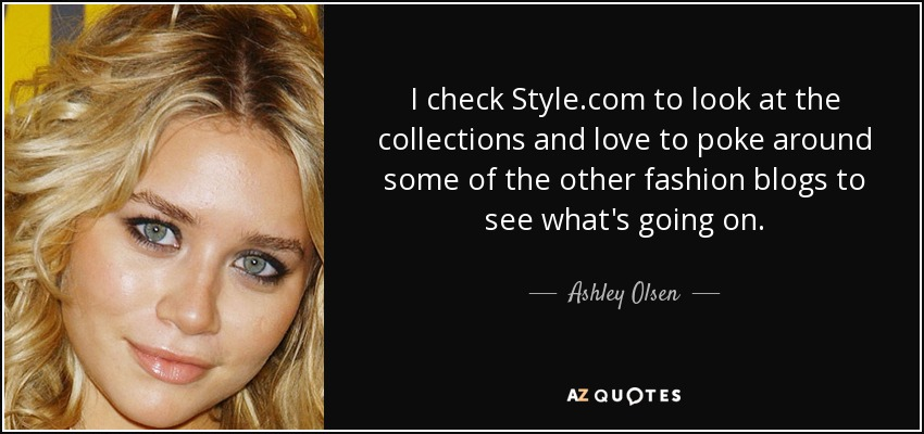 I check Style.com to look at the collections and love to poke around some of the other fashion blogs to see what's going on. - Ashley Olsen
