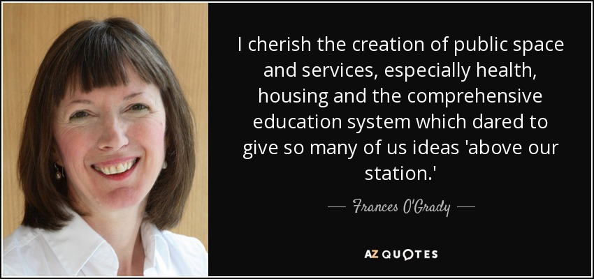 I cherish the creation of public space and services, especially health, housing and the comprehensive education system which dared to give so many of us ideas 'above our station.' - Frances O'Grady