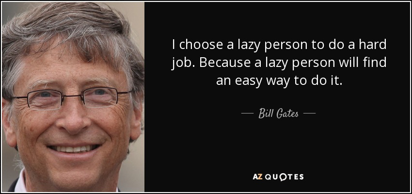 I choose a lazy person to do a hard job. Because a lazy person will find an easy way to do it. - Bill Gates