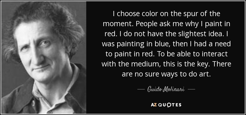 I choose color on the spur of the moment. People ask me why I paint in red. I do not have the slightest idea. I was painting in blue, then I had a need to paint in red. To be able to interact with the medium, this is the key. There are no sure ways to do art. - Guido Molinari