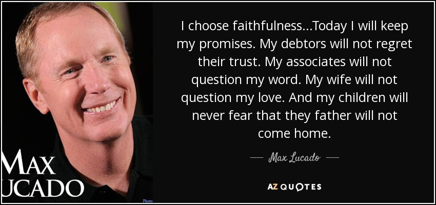I choose faithfulness...Today I will keep my promises. My debtors will not regret their trust. My associates will not question my word. My wife will not question my love. And my children will never fear that they father will not come home. - Max Lucado