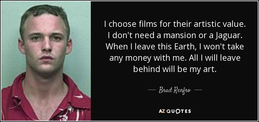 I choose films for their artistic value. I don't need a mansion or a Jaguar. When I leave this Earth, I won't take any money with me. All I will leave behind will be my art. - Brad Renfro