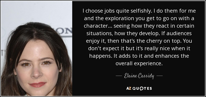 I choose jobs quite selfishly. I do them for me and the exploration you get to go on with a character... seeing how they react in certain situations, how they develop. If audiences enjoy it, then that's the cherry on top. You don't expect it but it's really nice when it happens. It adds to it and enhances the overall experience. - Elaine Cassidy